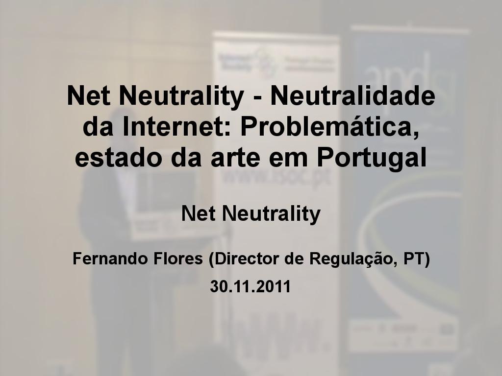 Net Neutrality - Neutralidade da Internet: Problemática, estado da arte em Portugal - Fernando Flores (Director de Regulação, PT)