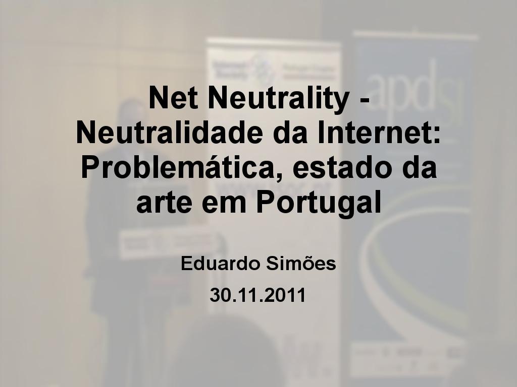 Net Neutrality - Neutralidade da Internet: Problemática, estado da arte em Portugal - Eduardo Simões
