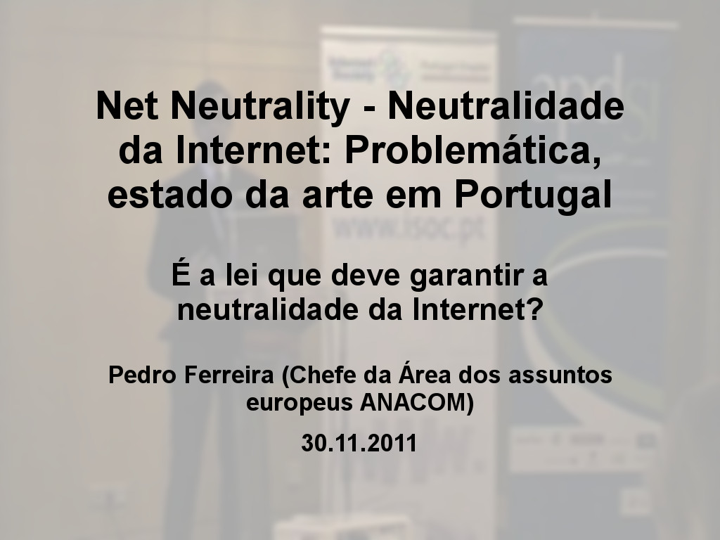 Net Neutrality - Neutralidade da Internet: Problemática, estado da arte em Portugal - Pedro Ferreira (Chefe da Área dos assuntos europeus ANACOM)