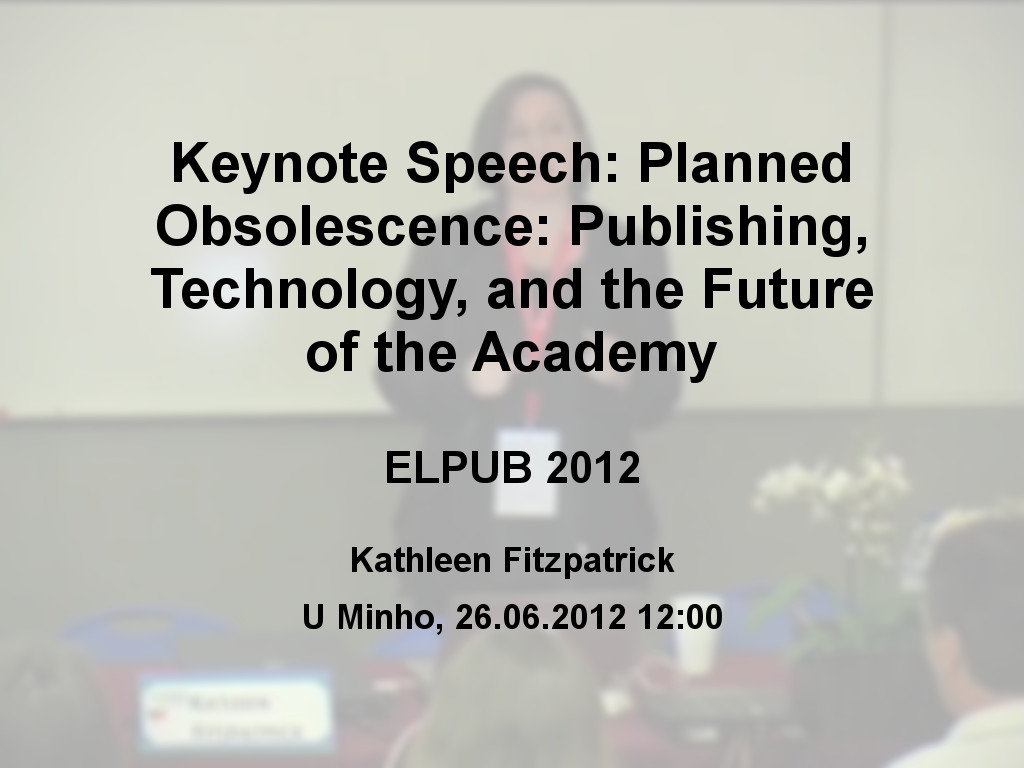 Keynote Speech: Planned Obsolescence: Publishing, Technology, and the Future of the Academy